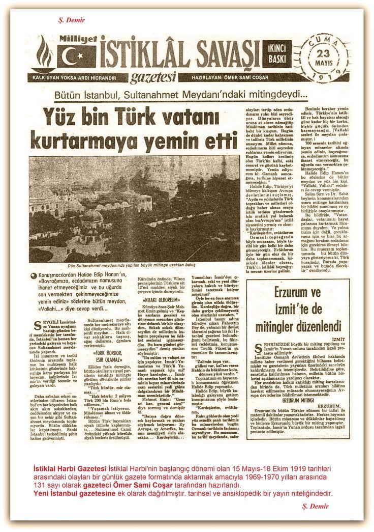 23.05.1919 İstiklal Harbi Gazetesi İstiklal Harbinin başlangıç dönemi olan 15 Mayıs-18 Ekim 1919 tarihleri arasındaki olayları bir günlük gazete formatında aktarmak amacıyla 1969-1970 yılları arasında 131 sayı olarak gazeteci Ömer Sami Coşar tarafından hazırlandı. Yeni İstanbul gazetesine ek olarak dağıtılmıştır. tarihsel ve ansiklopedik bir yayın niteliğindedir.