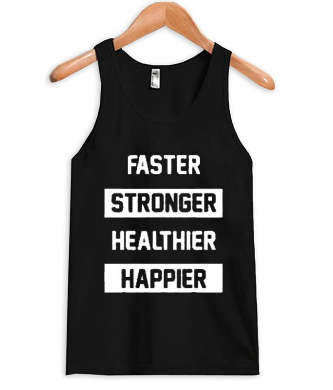 About Faster Stronger Healthier Happier Tank Top from teeshope.com This tank top is Made To Order, we print one by one so we can control the quality.