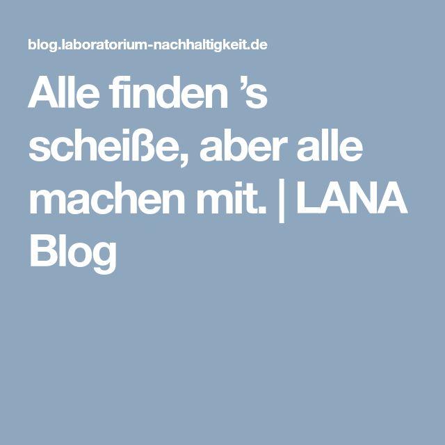 Alle finden 's scheiße, aber alle machen mit.   LANA Blog