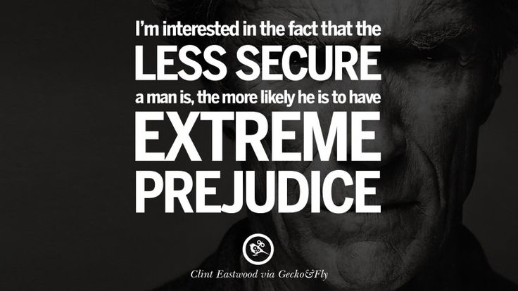 I'm interested in the fact that the less secure a man is, the more likely he is to have extreme prejudice. 24 Inspiring Clint Eastwood Quotes On Politics, Life And Work