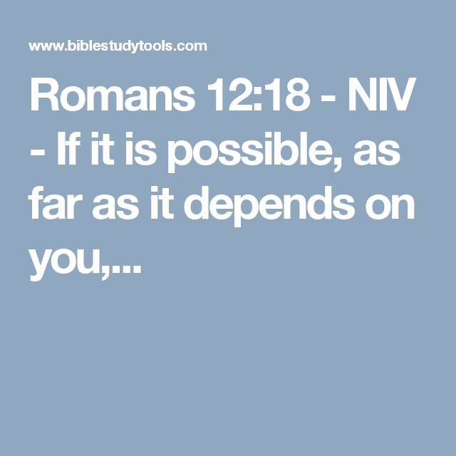 Romans 12:18 - NIV - If it is possible, as far as it depends on you,...