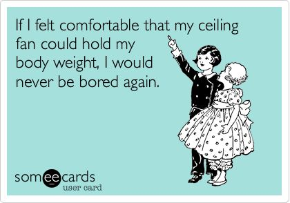 So true.: Funny Things A Ma Bobs, Awesome, Thoughts Funny, So True, Funny Stuff, Favorite Quotes, Body Weight, Funny Shiz, Ceilings Fans
