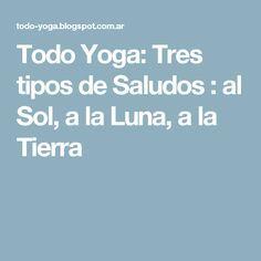 Todo Yoga: Tres tipos de Saludos : al Sol, a la Luna, a la Tierra