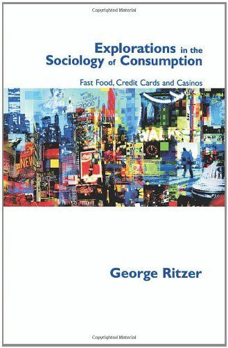 Explorations in the Sociology of Consumption: Fast Food, Credit Cards and Casinos by George Ritzer. $62.00. Publisher: SAGE Publications Ltd; 1 edition (June 1, 2001). Author: George Ritzer. Edition - 1. Publication: June 1, 2001