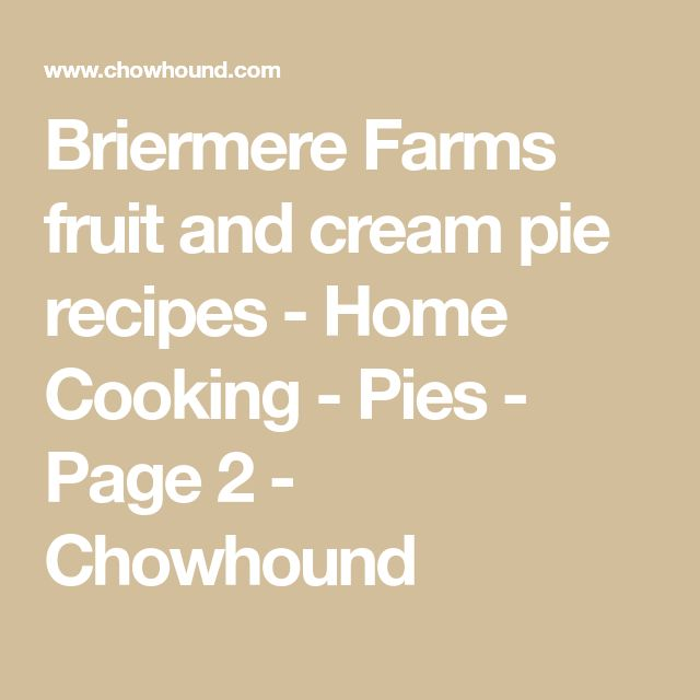 Briermere Farms fruit and cream pie recipes - Home Cooking - Pies - Page 2 - Chowhound