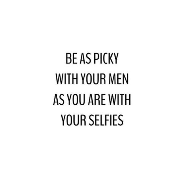 Be as picky with your men...