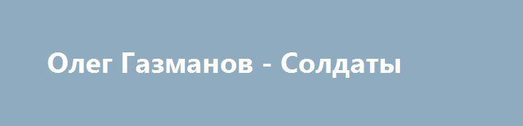 Олег Газманов - Солдаты http://best-muzon.org/popsa/558-oleg-gazmanov-soldaty.html