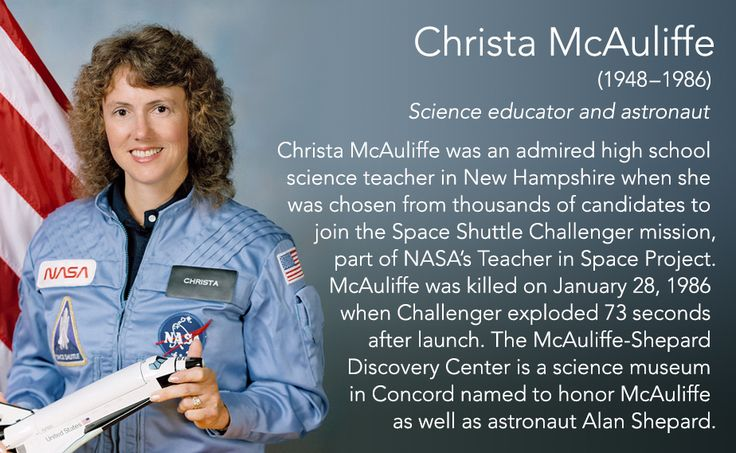 Christa McAuliffe(1948–1986) Science educator and astronaut  Christa McAuliffe was an admired high school science teacher in New Hampshire when she was chosen from thousands of candidates to join the Space Shuttle Challenger mission, part of NASA's...