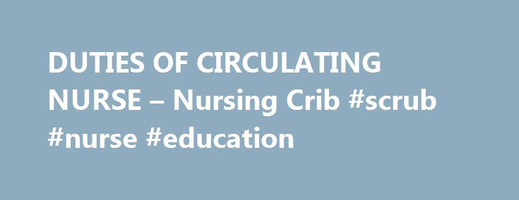 DUTIES OF CIRCULATING NURSE – Nursing Crib #scrub #nurse #education http://turkey.nef2.com/duties-of-circulating-nurse-nursing-crib-scrub-nurse-education/  # Before an operation Checks all equipment for proper functioning such as cautery machine, suction machine, OR light and OR table Make sure theater is clean Arrange furniture according to use Place a clean sheet, arm board (arm strap) and a pillow on the OR table Provide a clean kick bucket and pail Collect necessary stock and equipment…