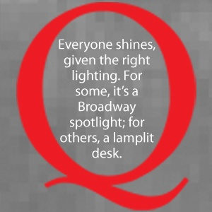 Everyone shines, given the right lighting.  For some, it's a Broadway spotlight; for others, a lamplit desk.  From Susan Cain's Quiet Manifesto