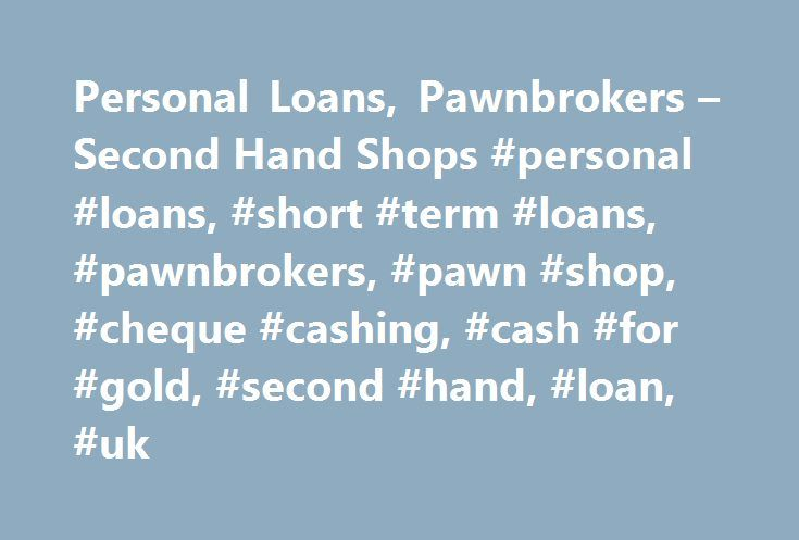Personal Loans, Pawnbrokers – Second Hand Shops #personal #loans, #short #term #loans, #pawnbrokers, #pawn #shop, #cheque #cashing, #cash #for #gold, #second #hand, #loan, #uk http://mesa.remmont.com/personal-loans-pawnbrokers-second-hand-shops-personal-loans-short-term-loans-pawnbrokers-pawn-shop-cheque-cashing-cash-for-gold-second-hand-loan-uk/  # Cash Advance, Pawnbrokers Second Hand Shops Cash Converters is the largest chain of second hand shops in the world. with over 700 stores across…