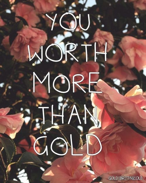 Britt Nicole. YOU ARE WORTH MORE THAN GOLD! You're worth the blood of Jesus, cause that's what he paid.
