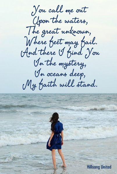You call me out upon the waters, the great unknown, where feet may fail.  And there I find you in the mystery, the oceans deep.  My Faith will stand. And I will call upon Your name, and keep my eyes above the waves. When oceans rise my soul will rest in Your embrace. For I am Yours and You are mine.