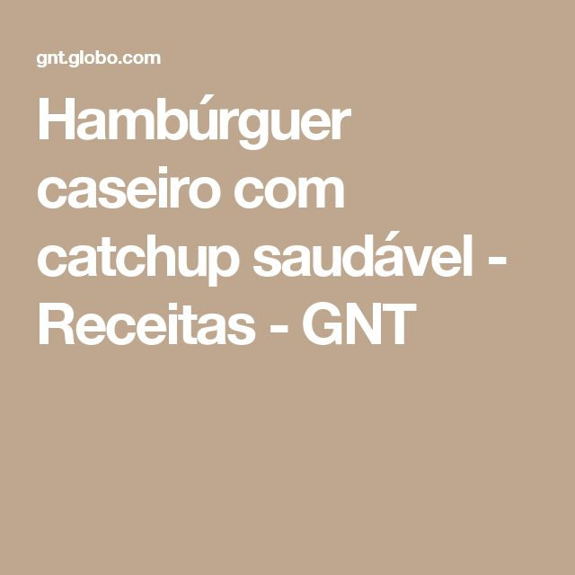 Hambúrguer caseiro com catchup saudável - Receitas - GNT
