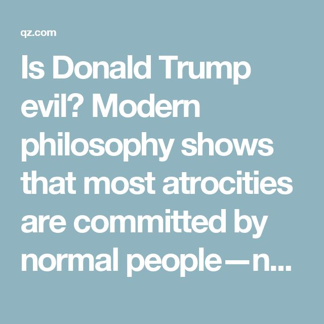 Is Donald Trump evil? Modern philosophy shows that most atrocities are committed by normal people—not evil ones — Quartz