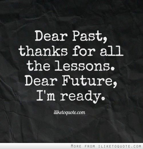 Dear Past, thanks for all the lessons. Dear Future, I'm ready.