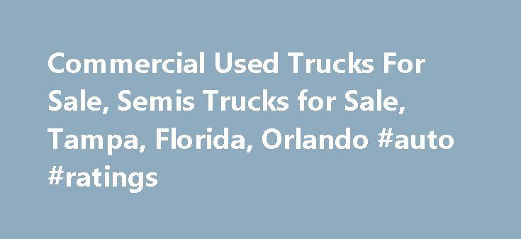 Commercial Used Trucks For Sale, Semis Trucks for Sale, Tampa, Florida, Orlando #auto #ratings http://nef2.com/commercial-used-trucks-for-sale-semis-trucks-for-sale-tampa-florida-orlando-auto-ratings/  #used trucks for sale # Commercial Used Trucks for Sale, Semi Trucks for Sale, Tampa, Florida Commercial Used Trucks for Sale, Semi Trucks for Sale, Tampa, Florida.  Here is a list of our Used Trucks and Used Semi Trucks Inventory For Sale located in Tampa, Florida.  We specialize in the sale…