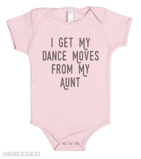 "Moves From My Aunt | ""I Get My Dance Moves From My Aunt""  For all of your tiny dancer nieces!  Remember: Dancers always turn out better! #Dance #Baby #Aunt"