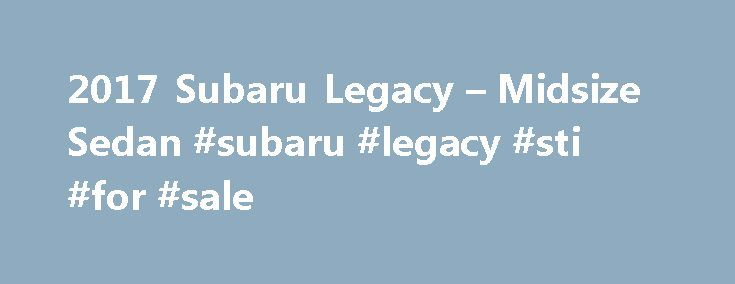 2017 Subaru Legacy – Midsize Sedan #subaru #legacy #sti #for #sale http://law.nef2.com/2017-subaru-legacy-midsize-sedan-subaru-legacy-sti-for-sale/  # The 2017 Subaru Legacy Safe and Dependable Engineering You Can Feel Comfort and Convenience Take a Guided Tour Send an Email Thank You Thank You Thank You Thank You Schedule a Test Drive Thank You Thank You Special Offers * Manufacturer's suggested retail price does not include destination and delivery charges, tax, title and registration…