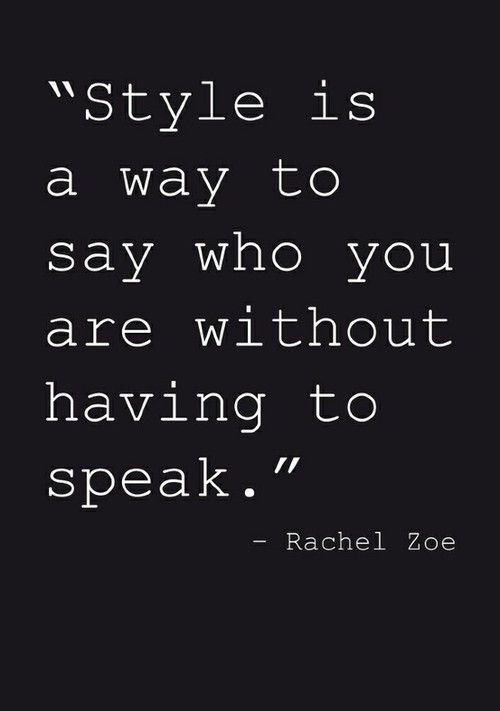 """""""Style is a way to say who you are without having to speak""""-Rachel Zoe"""