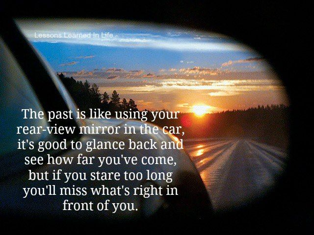 The past is like using your rear-view mirror in the car ...