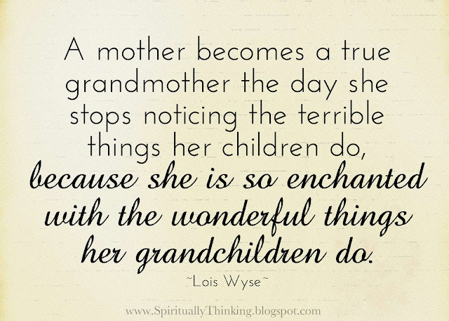 A mother becomes a true grandmother the day she stops noticing the terrible things her children do,  because she is so enchanted with the wonderful things her grandchildren do.  ~Lois Wyse~
