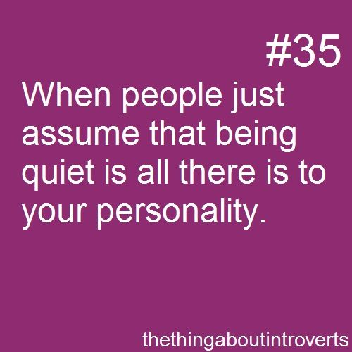 Thing About Introverts #35: When people just assume that being quiet is all there is to your personality.