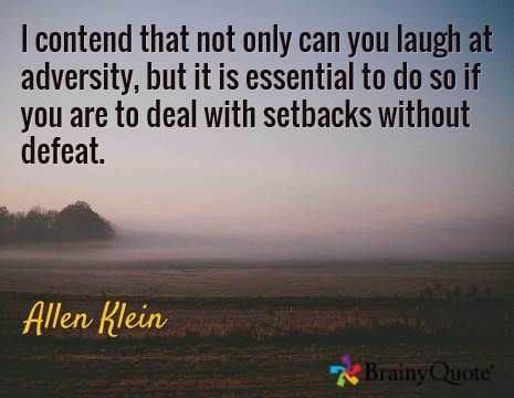 I contend that not only can you laugh at adversity, but it is essential to do so if you are to deal with setbacks without defeat. / Allen Klein