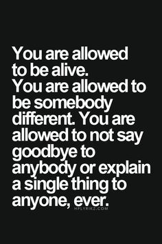 You are allowed to be alive.  You are allowed to by somebody different.  You are allowed to not say goodbye to anybody or explain a single thing to anyone - ever.