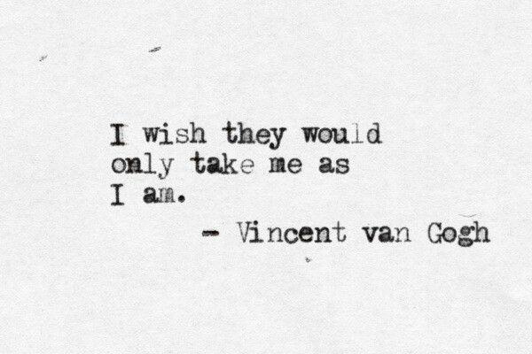 Dit citaat is geschreven door Vincent van Gogh. Hij was niet alleen een prachtige schilder maar ook een persoon die met zijn mooie woorden anderen kon hypnotiseren. Dit citaat heeft een diepe betekenis. Door dit citaat drukt hij de werkelijkheid van het leven in, wat er ook in dit citaat staat is de bittere waarheid van onze wereld. Sommige mensen worden niet geaccepteerd zoals ze zijn en hierdoor moeten ze zich vaak  aanpassen om bij de rest te horen.