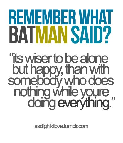 Its wiser to be alone but happy, than with somebody nothing while you're doing everything.