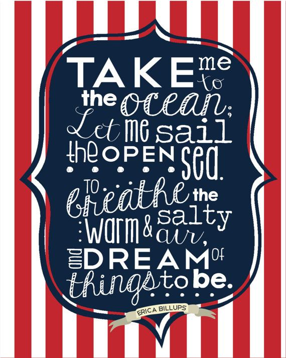 Perfect for a Nautical-Themed Nursery or bedroom! Take Me to the Ocean; Let me sail the open sea. To breathe the warm and salty air, and dream of things to be. {Original poem by Erica Billups} Ocean quotes, Sea quotes, Boats, sailing quotes