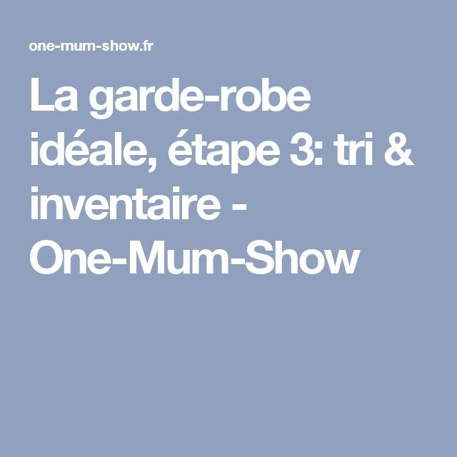 La garde-robe idéale, étape 3: tri & inventaire - One-Mum-Show