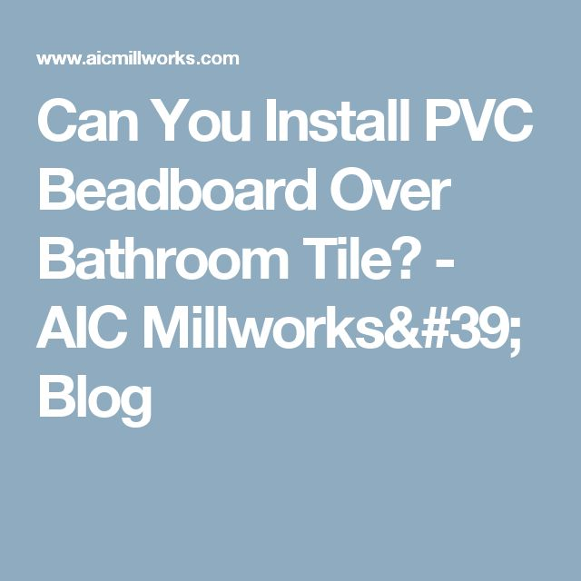 Can You Install PVC Beadboard Over Bathroom Tile?  - AIC Millworks' Blog