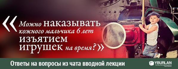 Ответы на вопросы из чата вводной лекции yburlan.ru/training   [ Юлия-Москва ] : можно наказывать кожного мальчика 6 лет изъятием игрушек на время? у нас сейчас действует только это, в угол надолго поставить не получается