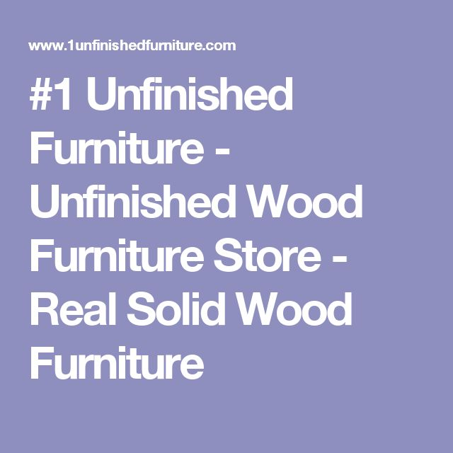 #1 Unfinished Furniture - Unfinished Wood Furniture Store - Real Solid Wood Furniture