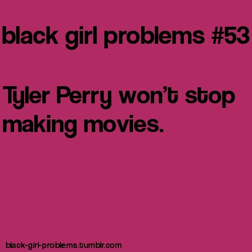 That's enough Tyler Perry. I recently realized they all have the same plot... A woman being saved by a man in the end...