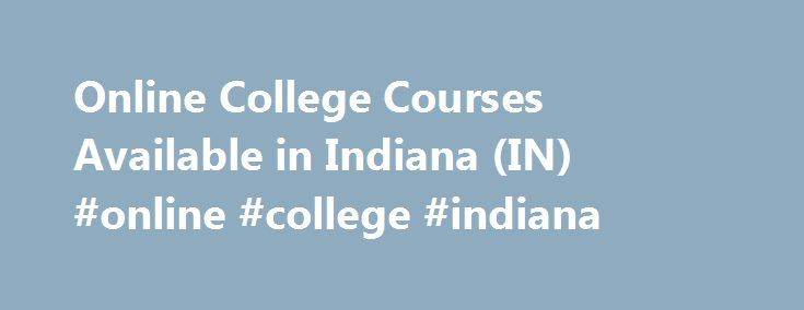 Online College Courses Available in Indiana (IN) #online #college #indiana http://louisville.nef2.com/online-college-courses-available-in-indiana-in-online-college-indiana/  # The Online Course Finder Available Online Courses Online Coursesby Subject Online Coursesby State Online College Courses Available in Indiana (IN) Indiana may be famous for being the birthplace of high school basketball, but the Hoosier State also has a significant higher education system. Two important components of…