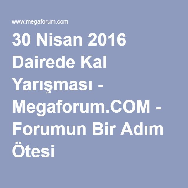 30 Nisan 2016 Dairede Kal Yarışması - Megaforum.COM - Forumun Bir Adım Ötesi