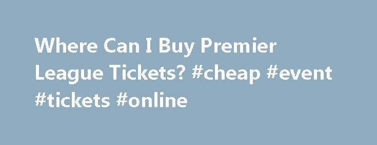 Where Can I Buy Premier League Tickets? #cheap #event #tickets #online http://tickets.remmont.com/where-can-i-buy-premier-league-tickets-cheap-event-tickets-online/  Where Can I Buy Premier League Tickets? Updated January 17, 2016. There are soccer fans all around the world dreaming of experiencing a live Premier League match. Unfortunately, the clubs (...Read More)