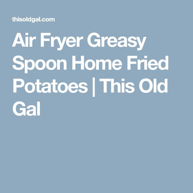 Air Fryer Greasy Spoon Home Fried Potatoes | This Old Gal