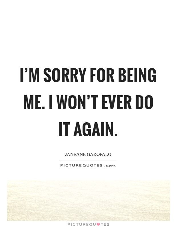I M Sorry For Being Me I Won T Ever Do It Again Being Sorry Quotes On Picturequotes Com Beautiful Quotes Sorry Quotes Me Quotes