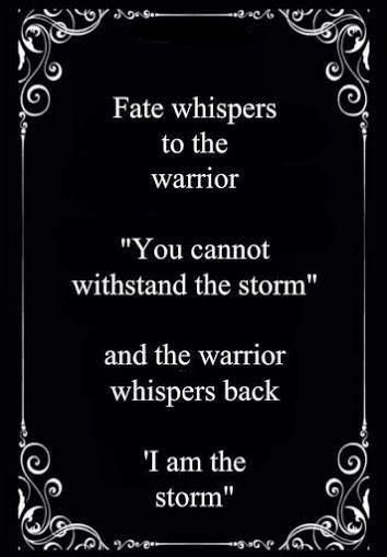 "Fate whispers to the warrior, ""You cannot weather the storm"" and the warrior whispers back, ""I am the storm."""