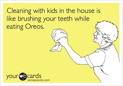 Cleaning with kids in the house is like brushing your teeth while eating Oreos.