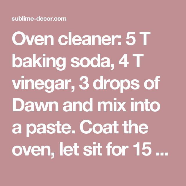 Oven cleaner: 5 T baking soda, 4 T vinegar, 3 drops of Dawn and mix into a paste. Coat the oven, let sit for 15 min and scrub clean. - sublime decor