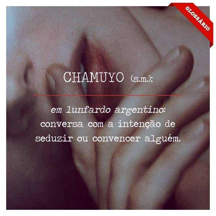 CHAMUYO (s.m.); em lunfardo argentino: conversa com a intenção de seduzir ou convencer alguém.