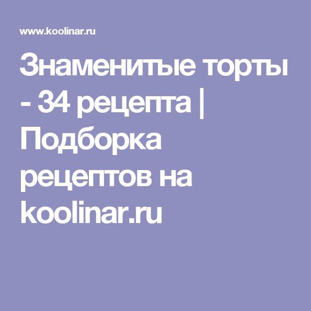 Знаменитые торты - 34 рецепта | Подборка рецептов на koolinar.ru