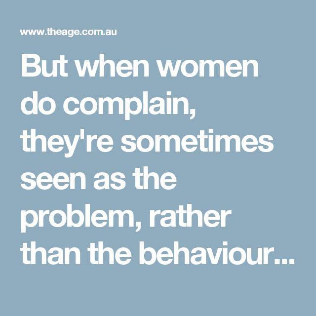 But when women do complain, they're sometimes seen as the problem, rather than the behaviour or conditions they're drawing attention to.
