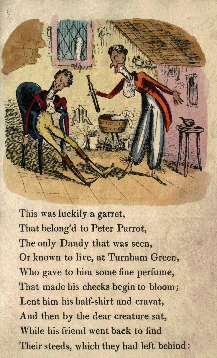 Page 9  This was luckily a garret, That belonged to Peter Parrot, The only Dandy that was seen Or known to live, at Turnham Green, Who gave to him some fine perfume, That made his cheeks begin to bloom; Lent him his half-shirt and cravat, And then by the dear creature sat, While his friend went back to find Their steeds, which they had left behind: