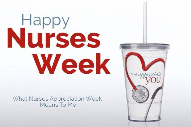 Happy Nurses Week - What Nurses Appreciation Week Means To Me